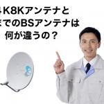 4K8Kアンテナと既存のBSアンテナの違い