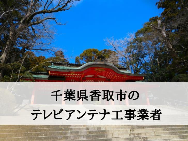 千葉県香取市に対応しているテレビアンテナ工事業者と費用の相場