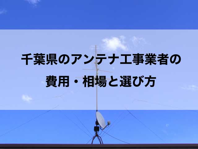千葉県のテレビアンテナ工事の費用の相場とおすすめの業者・選び方