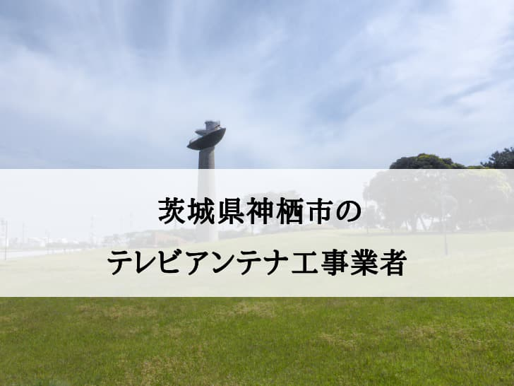 茨城県神栖市に対応しているテレビアンテナ工事業者と費用の相場