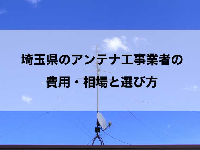 埼玉県のテレビアンテナ工事の費用の相場とおすすめの業者・選び方