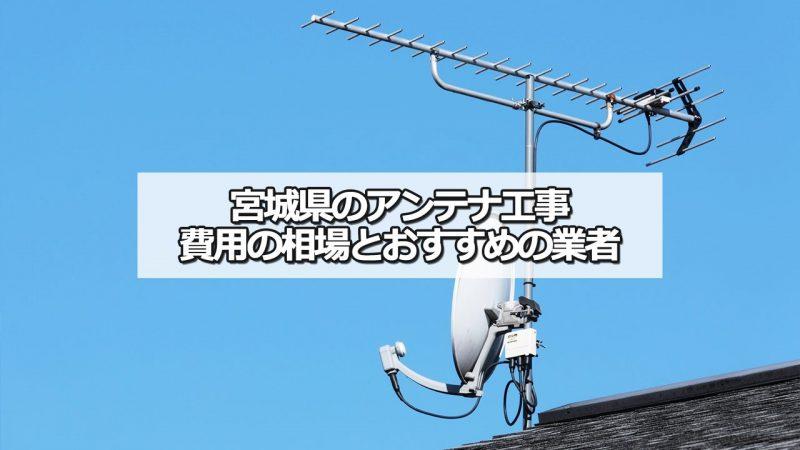 宮城県のテレビアンテナ工事の費用の相場とおすすめの業者・選び方