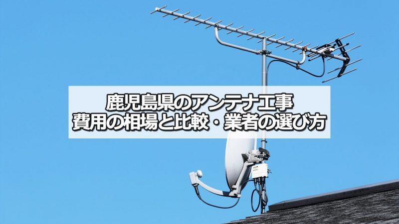 鹿児島県のテレビアンテナ工事 おすすめ業者と選び方・費用の相場
