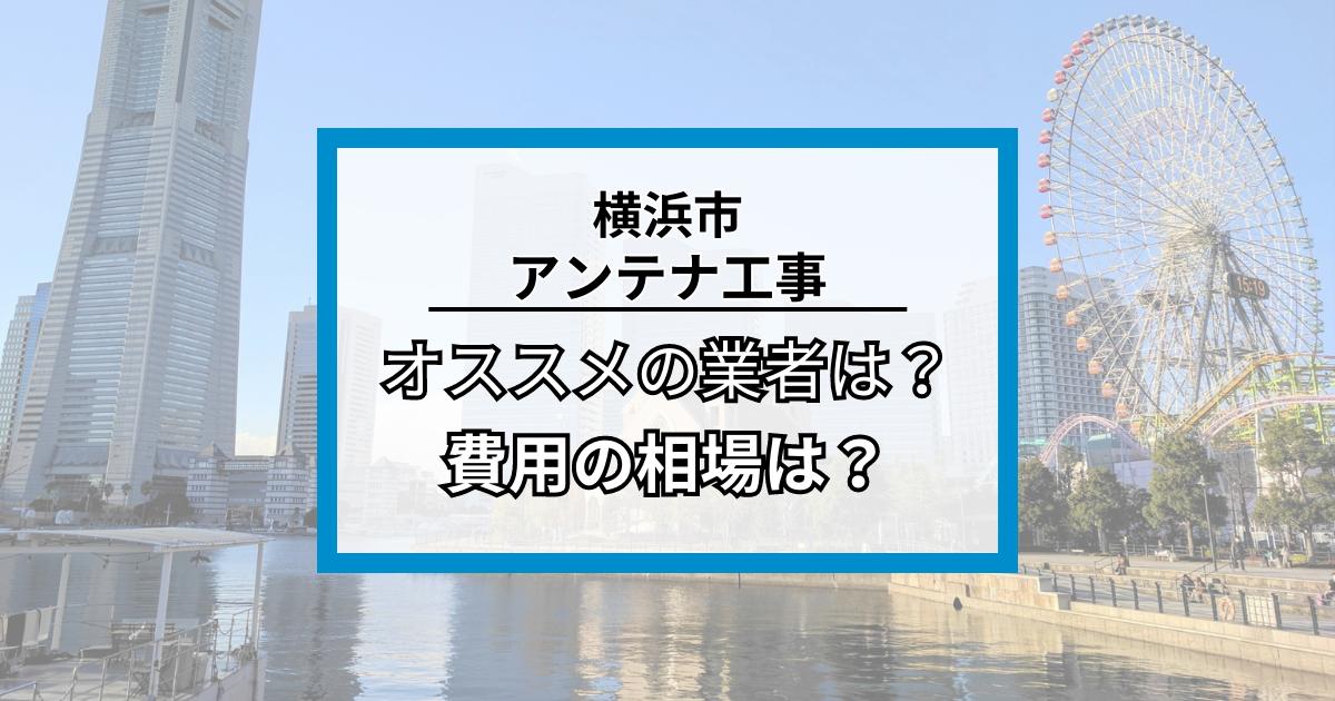 神奈川県横浜市に対応しているテレビアンテナ工事業者と費用の相場