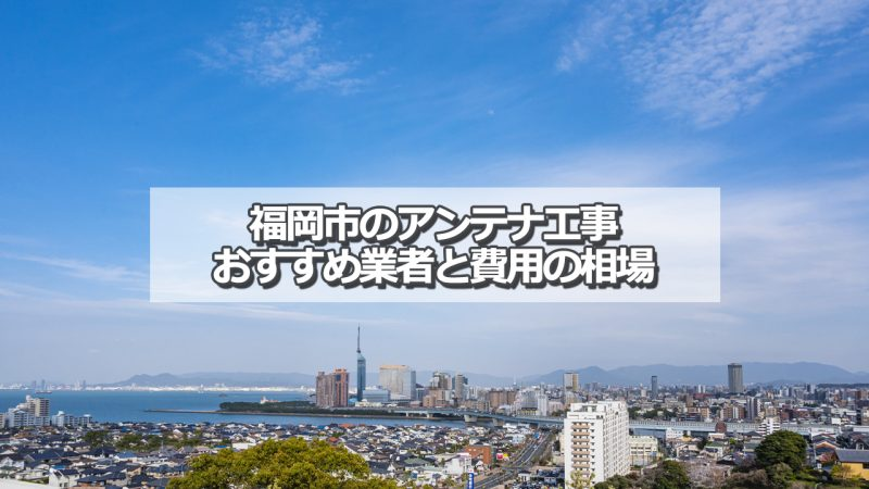 福岡市でおすすめのアンテナ工事業者と取り付け費用の相場