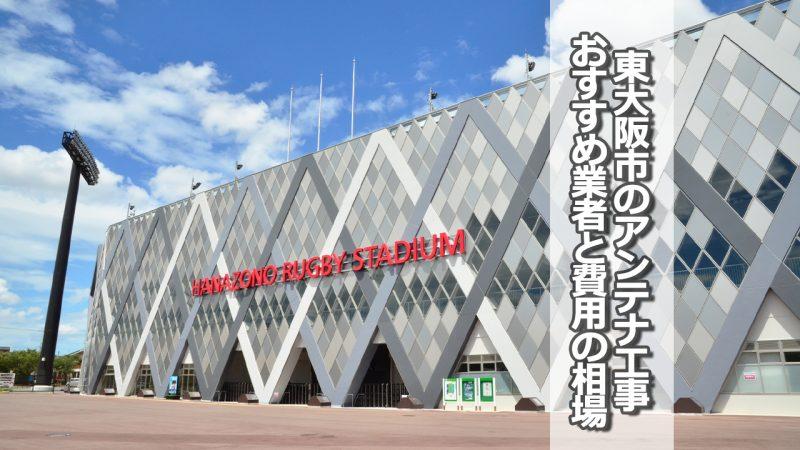 東大阪市のテレビアンテナ工事 おすすめ業者8社と取り付け費用・相場