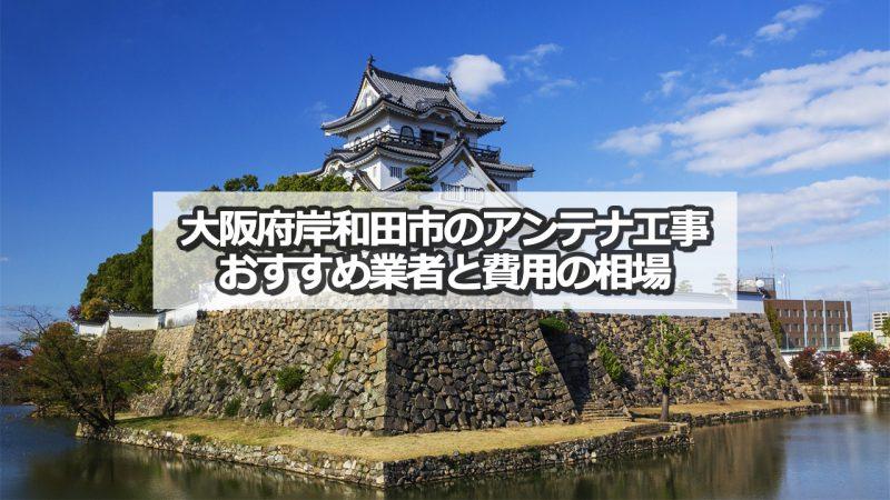 岸和田市のテレビアンテナ工事 おすすめ業者と取り付け費用・相場