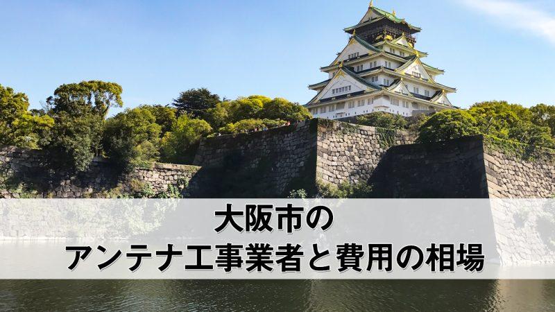 大阪市でおすすめのアンテナ工事業者8社と取り付け費用・相場