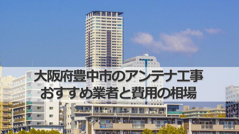 豊中市のテレビアンテナ工事 おすすめ業者8社と取り付け費用・相場