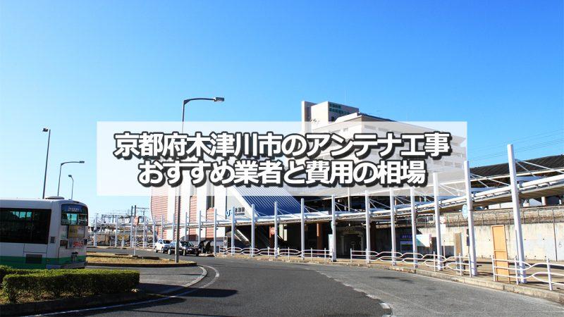 木津川市でおすすめのアンテナ工事業者7社と取り付け費用の相場