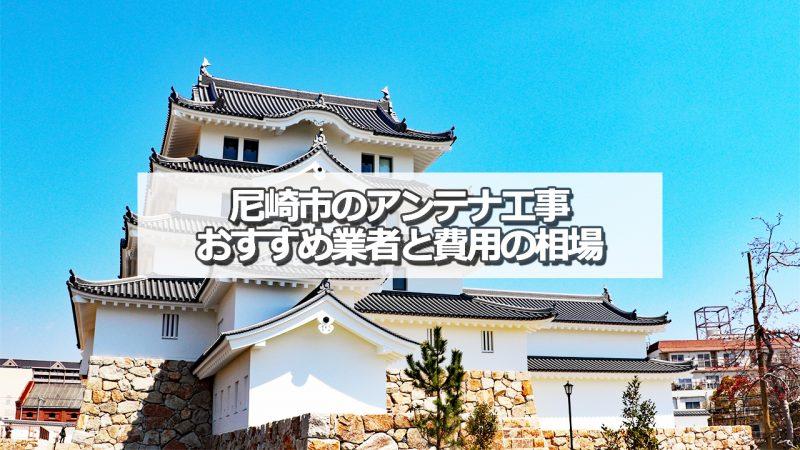 尼崎市でおすすめのアンテナ工事業者8社と取り付け費用の相場