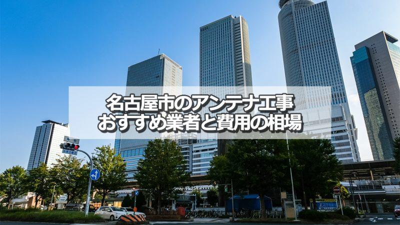 名古屋市でおすすめのアンテナ工事業者5社と取り付け費用の相場
