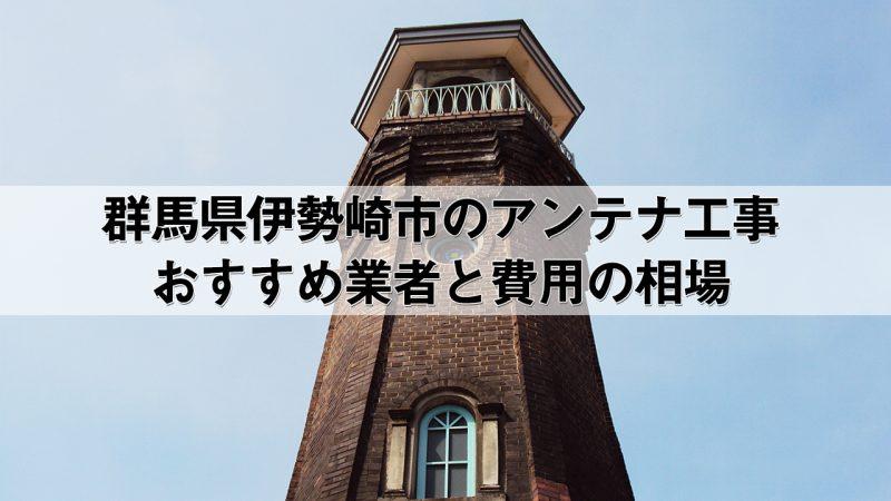 伊勢崎市でおすすめのアンテナ工事業者7社と取り付け費用・相場