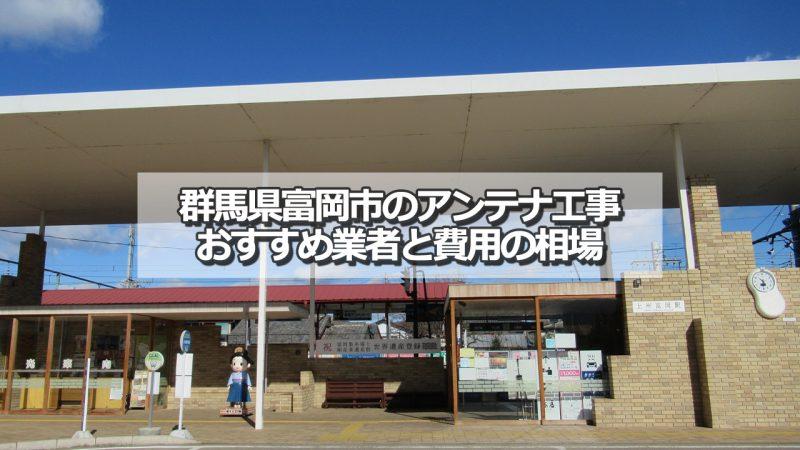富岡市でおすすめのアンテナ工事業者と取り付け費用の相場