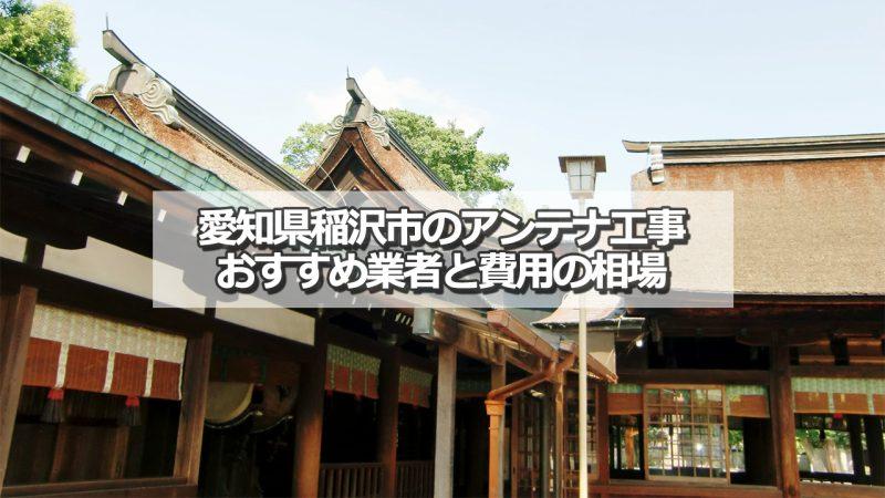 稲沢市でおすすめのアンテナ工事業者5社と取り付け費用の相場