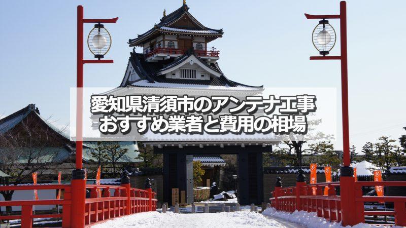 清須市でおすすめのアンテナ工事業者5社と取り付け費用の相場