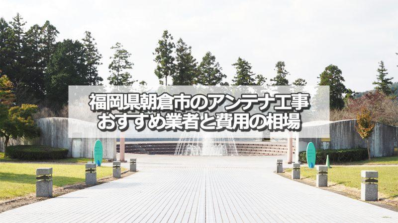 朝倉市のアンテナ取り付け工事の費用の相場とおすすめの業者