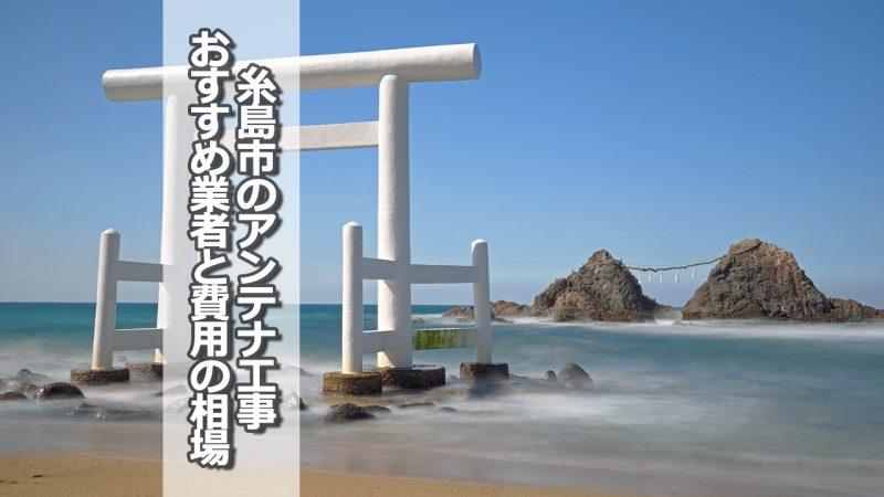 糸島市のアンテナ取り付け工事の費用の相場とおすすめの業者