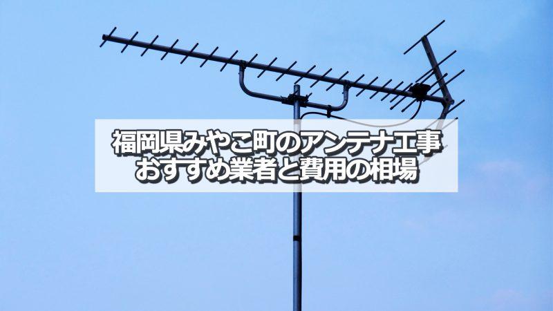 京都郡みやこ町のアンテナ取り付け工事の費用の相場とおすすめの業者