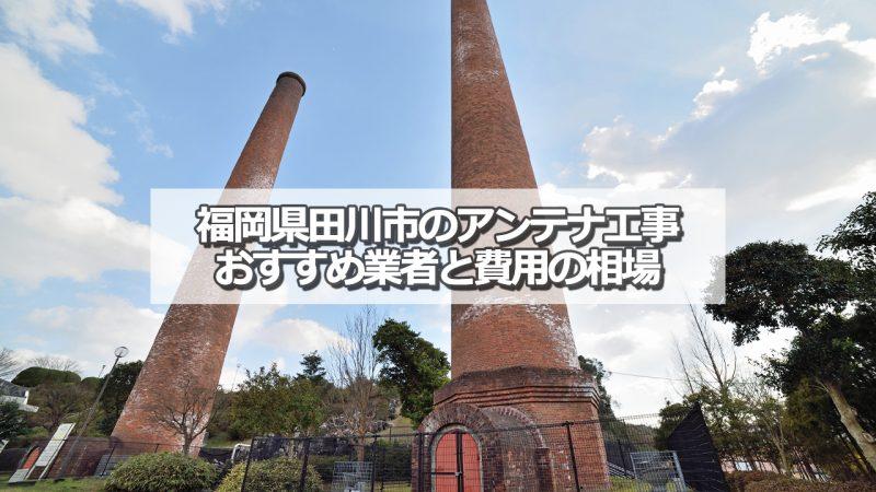 田川市のアンテナ取り付け工事の費用の相場とおすすめの業者