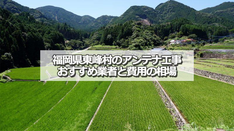 朝倉郡東峰村のアンテナ取り付け工事の費用の相場とおすすめの業者