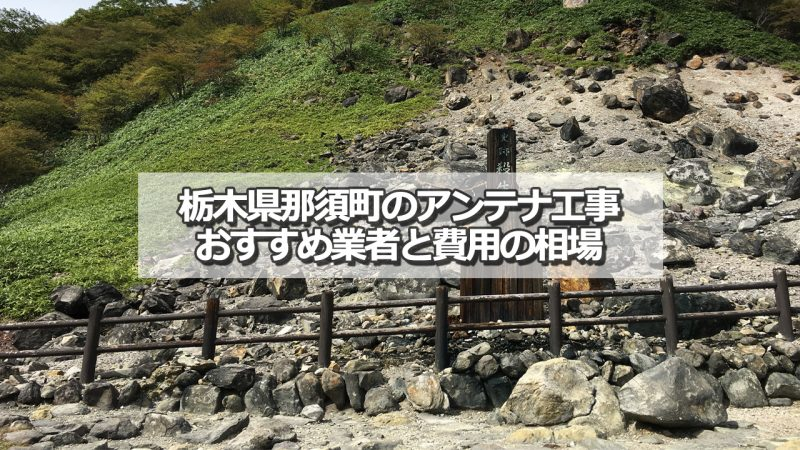 那須郡那須町でおすすめのアンテナ工事業者と取り付け費用の相場