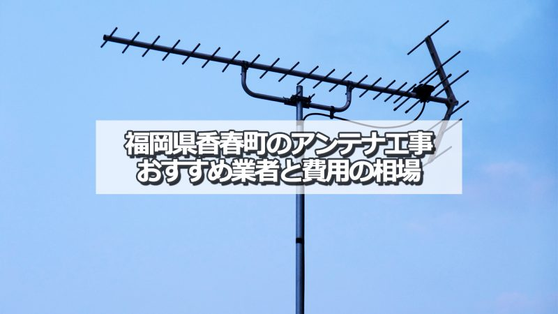 香春町のアンテナ取り付け工事の費用の相場とおすすめの業者