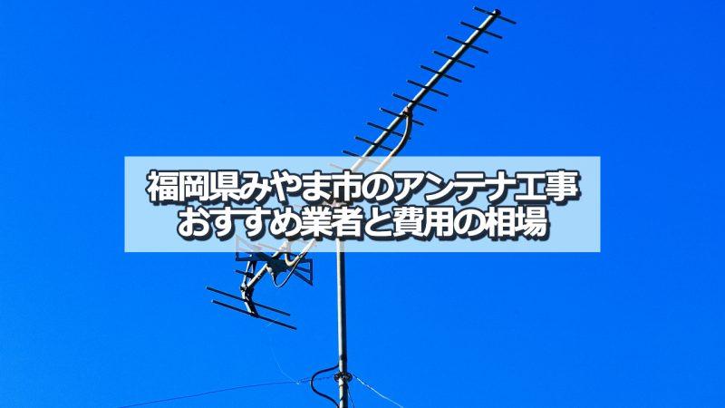 みやま市のアンテナ取り付け工事の費用の相場とおすすめの業者