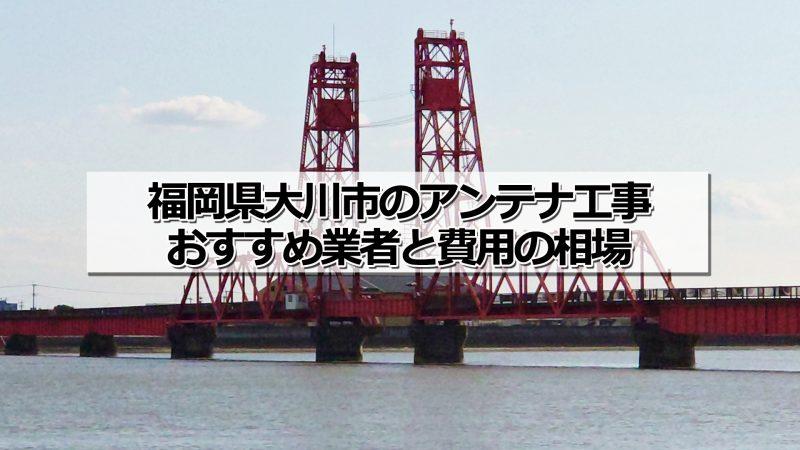 大川市のアンテナ取り付け工事の費用の相場とおすすめの業者