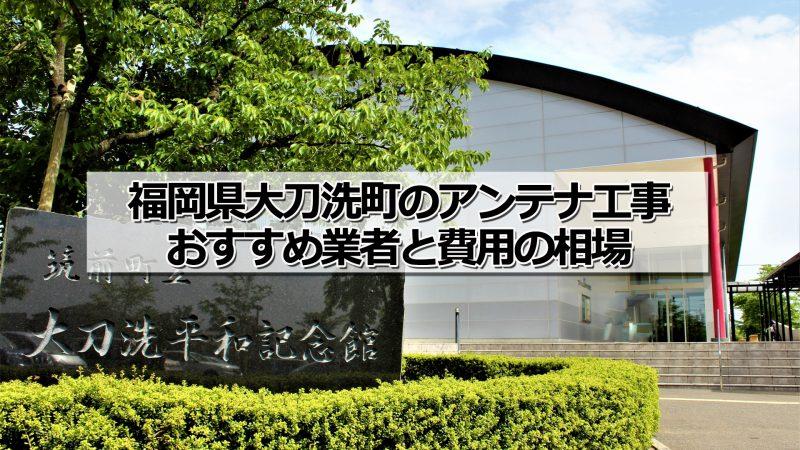 三井郡大刀洗町のアンテナ取り付け工事の費用の相場とおすすめの業者