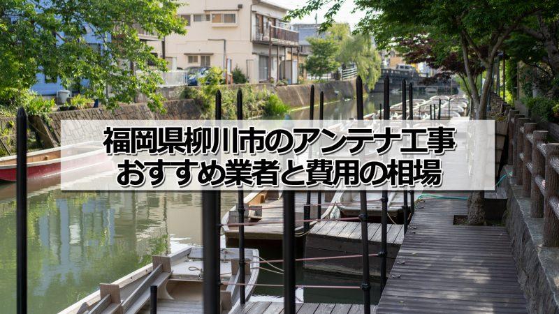 柳川市のアンテナ取り付け工事の費用の相場とおすすめの業者