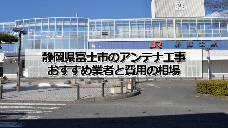 富士市でおすすめのアンテナ工事業者と取り付け費用・相場