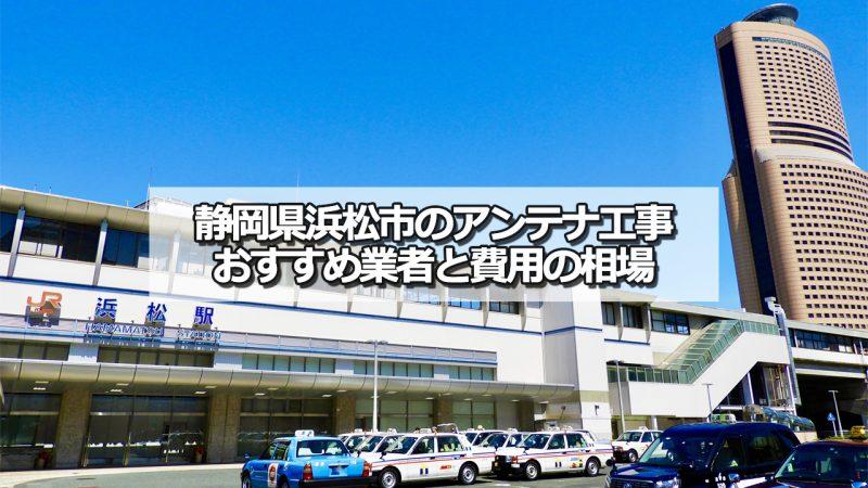 浜松市でおすすめのアンテナ工事業者6社と取り付け費用・相場
