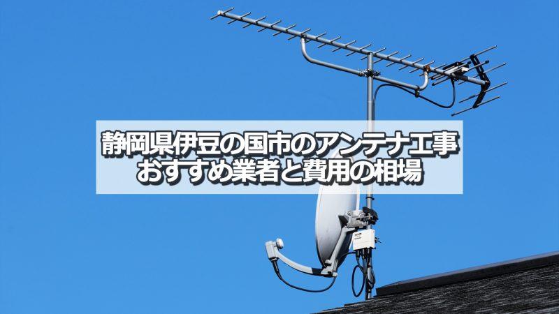 伊豆の国市でおすすめのアンテナ工事業者と取り付け費用・相場