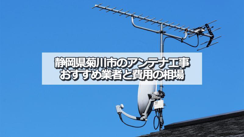 菊川市でおすすめのアンテナ工事業者と取り付け費用・相場