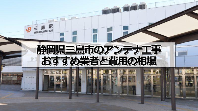 三島市でおすすめのアンテナ工事業者5社と取り付け費用・相場