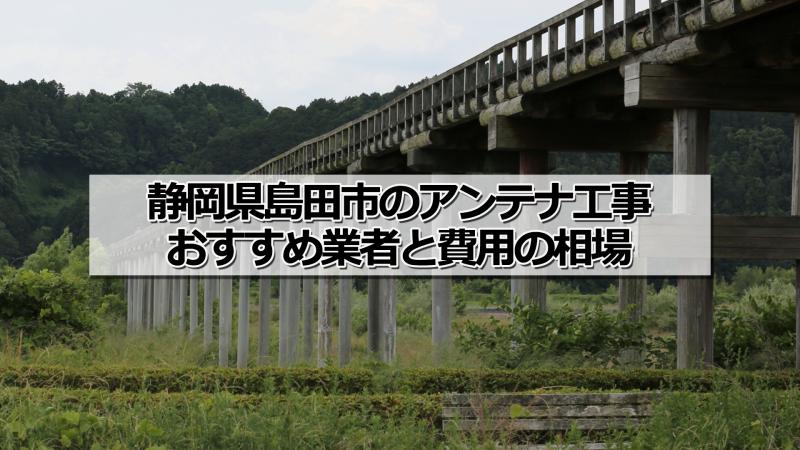 島田市でおすすめのアンテナ工事業者と取り付け費用・相場