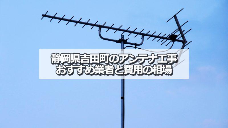 榛原郡吉田町でおすすめのアンテナ工事業者と取り付け費用・相場