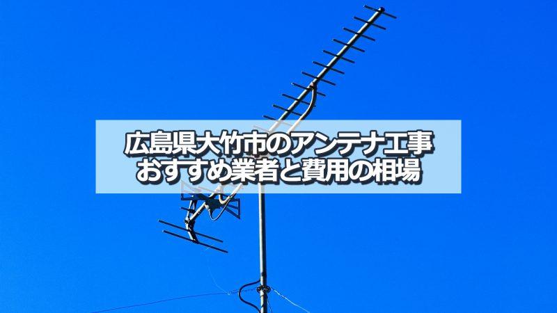 大竹市でおすすめのアンテナ工事業者と取り付け費用・相場