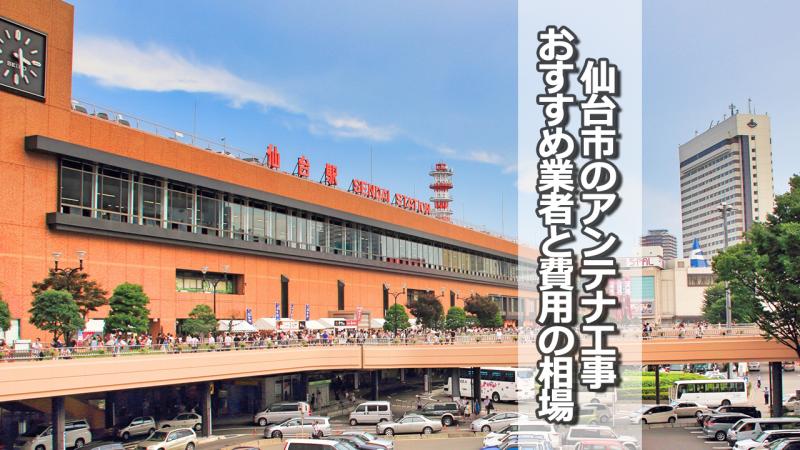 仙台市でアンテナ工事をするなら要確認!取り付け費用の相場とおすすめ業者